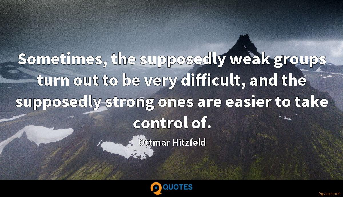 Sometimes, the supposedly weak groups turn out to be very difficult, and the supposedly strong ones are easier to take control of.