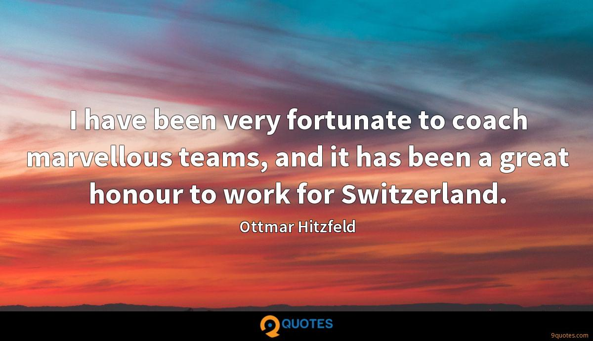 I have been very fortunate to coach marvellous teams, and it has been a great honour to work for Switzerland.