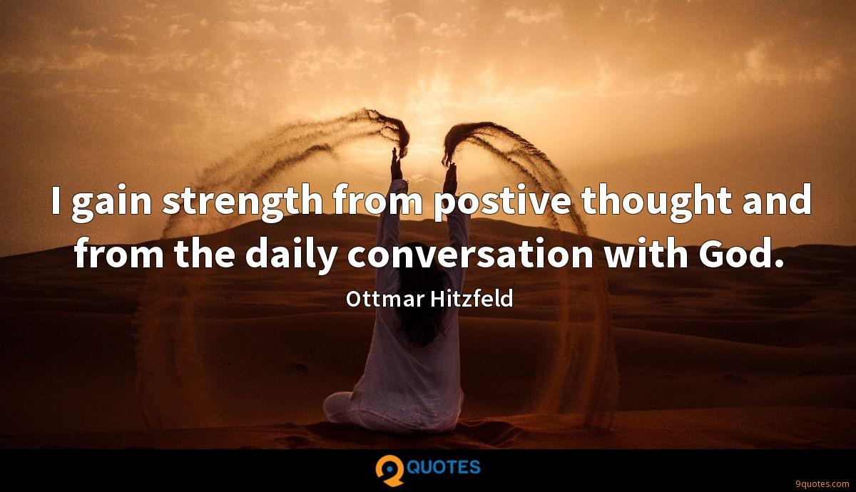 I gain strength from postive thought and from the daily conversation with God.