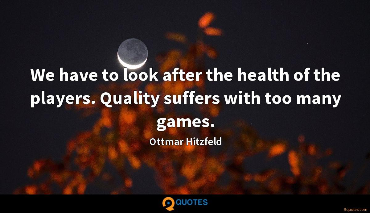 We have to look after the health of the players. Quality suffers with too many games.