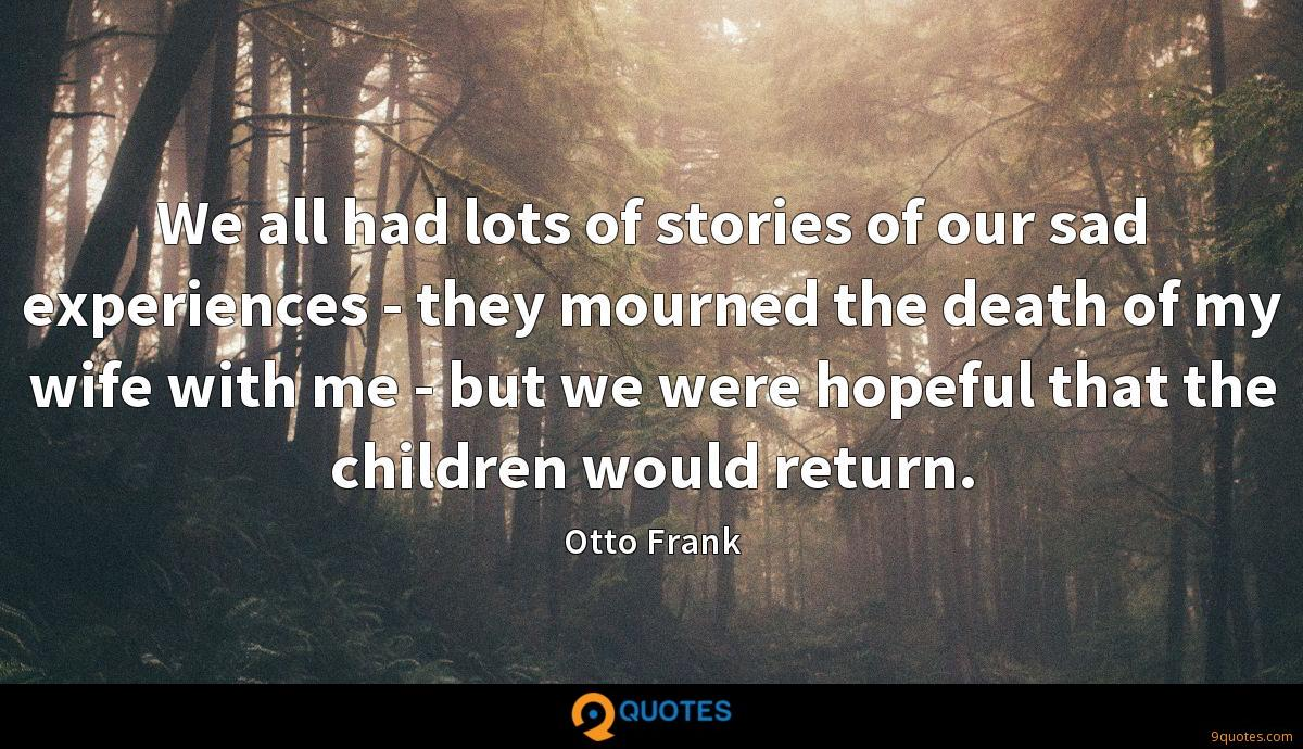 We all had lots of stories of our sad experiences - they mourned the death of my wife with me - but we were hopeful that the children would return.
