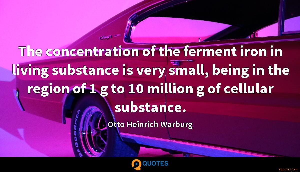 The concentration of the ferment iron in living substance is very small, being in the region of 1 g to 10 million g of cellular substance.