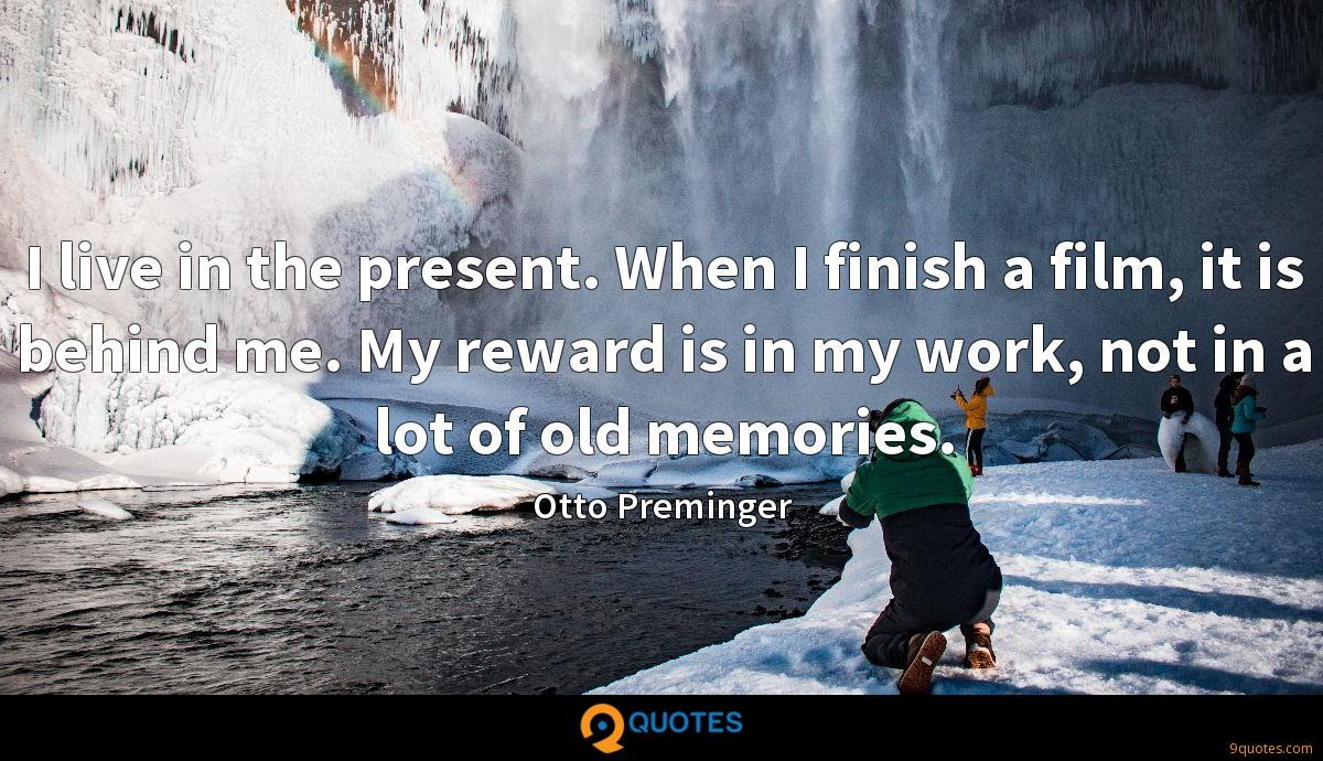 I live in the present. When I finish a film, it is behind me. My reward is in my work, not in a lot of old memories.