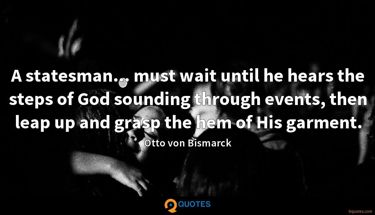 A statesman... must wait until he hears the steps of God sounding through events, then leap up and grasp the hem of His garment.