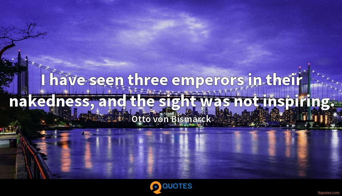 I have seen three emperors in their nakedness, and the sight was not inspiring.