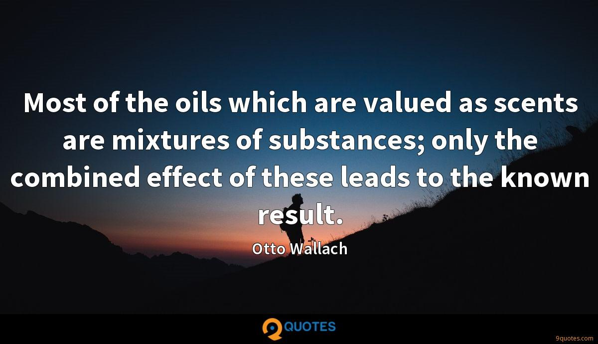Most of the oils which are valued as scents are mixtures of substances; only the combined effect of these leads to the known result.