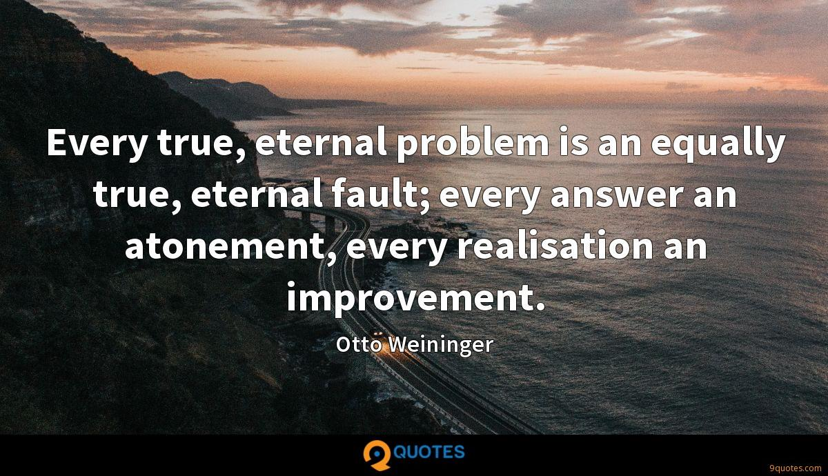 Every true, eternal problem is an equally true, eternal fault; every answer an atonement, every realisation an improvement.