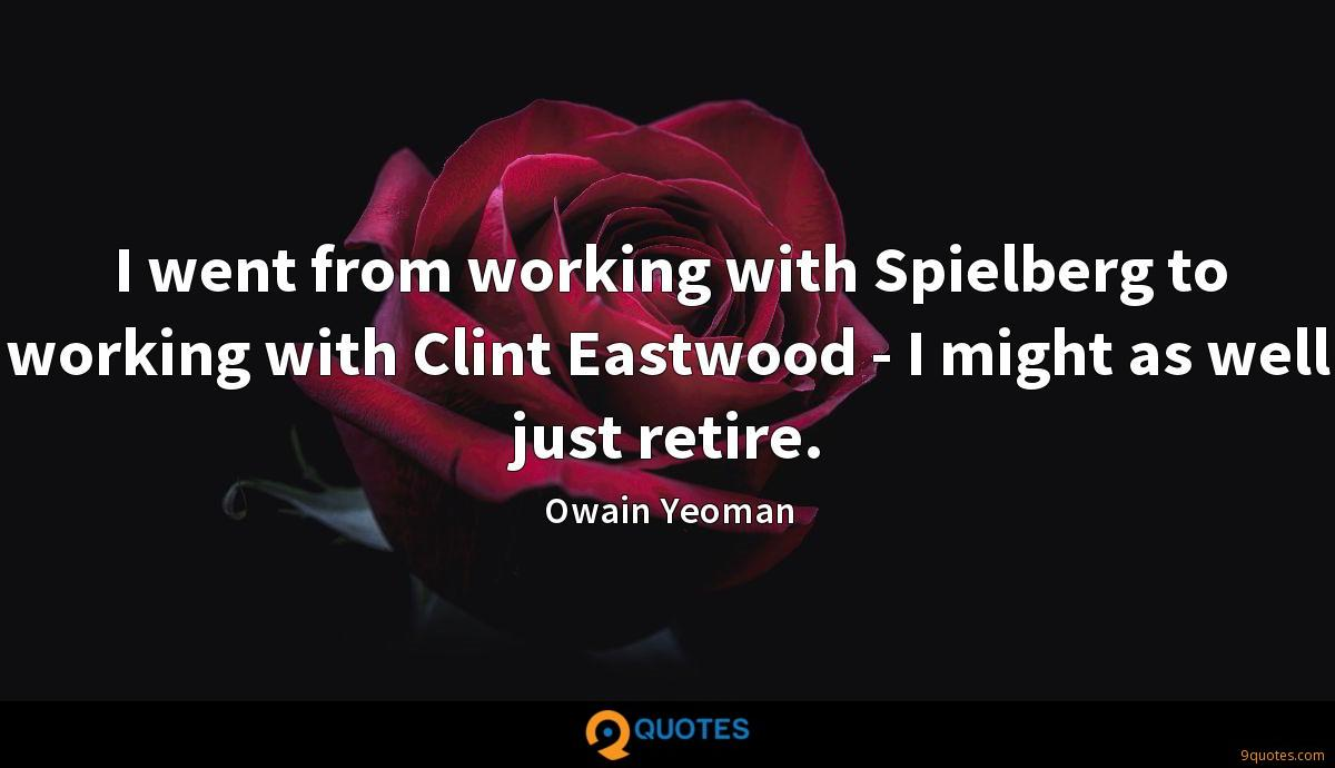 I went from working with Spielberg to working with Clint Eastwood - I might as well just retire.