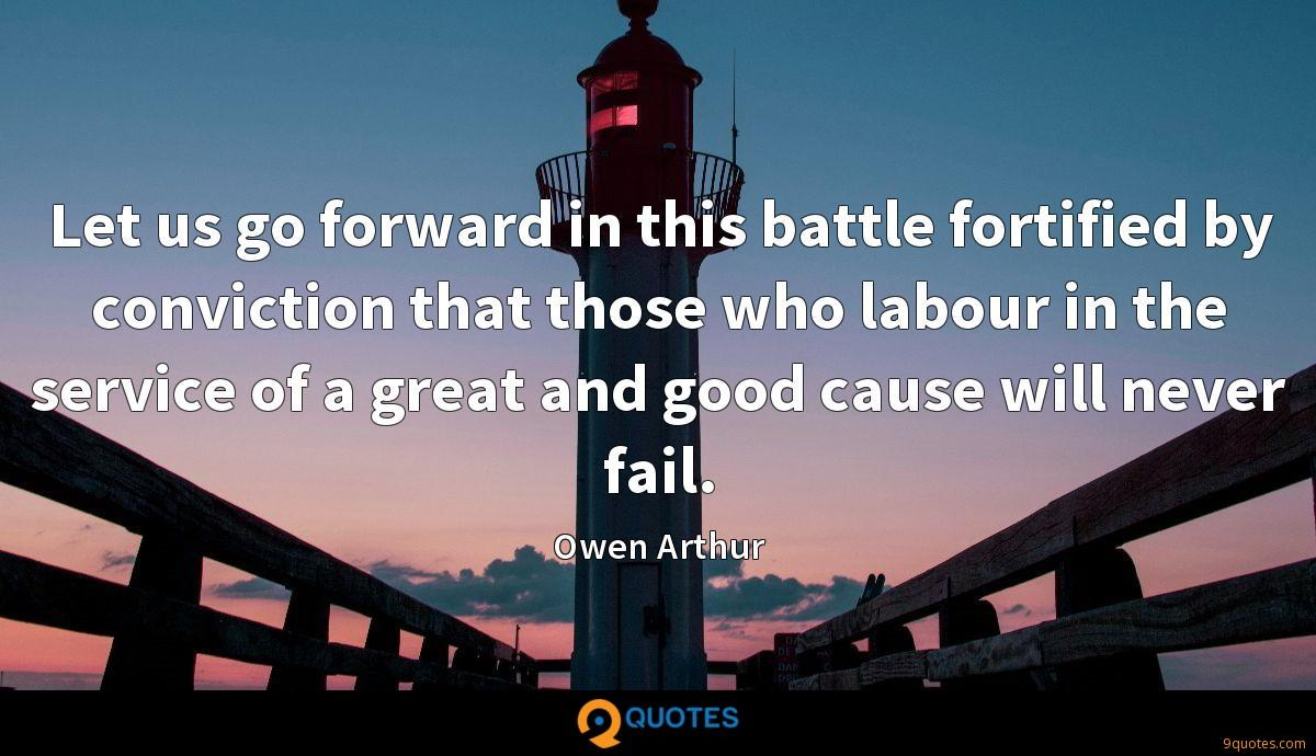 Let us go forward in this battle fortified by conviction that those who labour in the service of a great and good cause will never fail.
