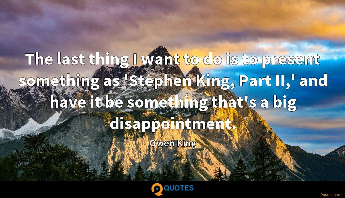 The last thing I want to do is to present something as 'Stephen King, Part II,' and have it be something that's a big disappointment.