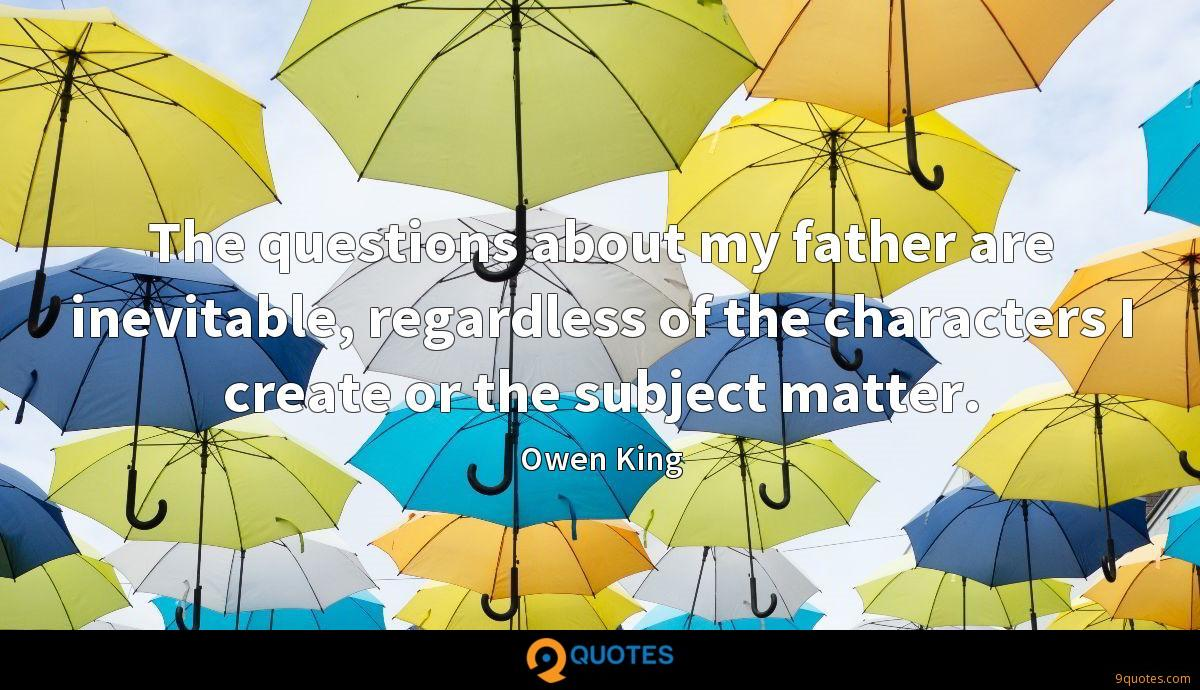 The questions about my father are inevitable, regardless of the characters I create or the subject matter.