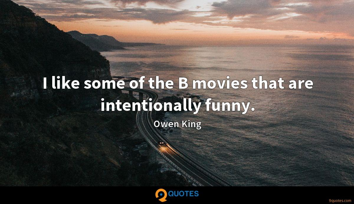 I like some of the B movies that are intentionally funny.