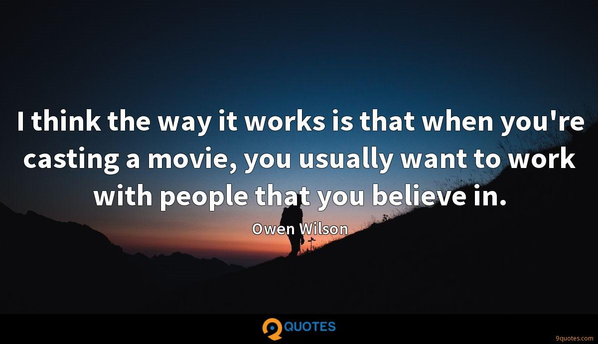 I think the way it works is that when you're casting a movie, you usually want to work with people that you believe in.