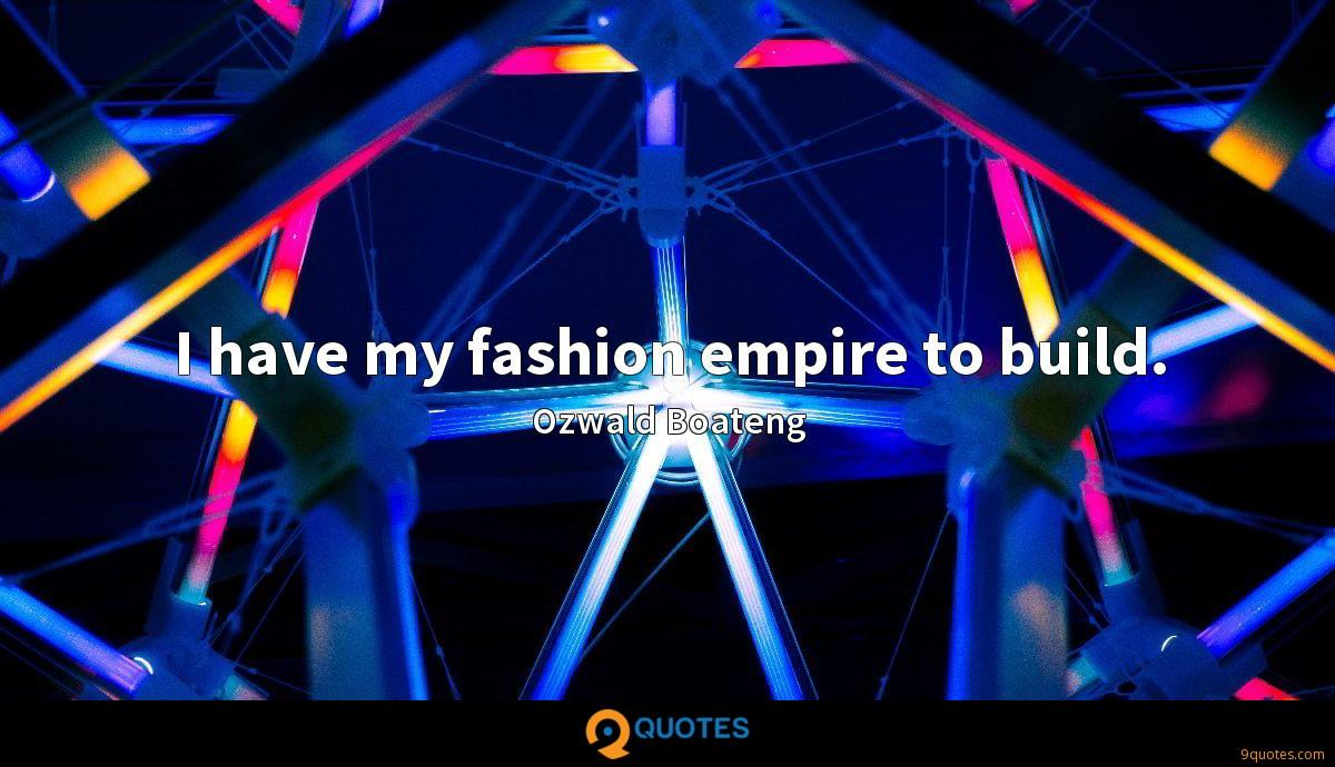 I have my fashion empire to build.