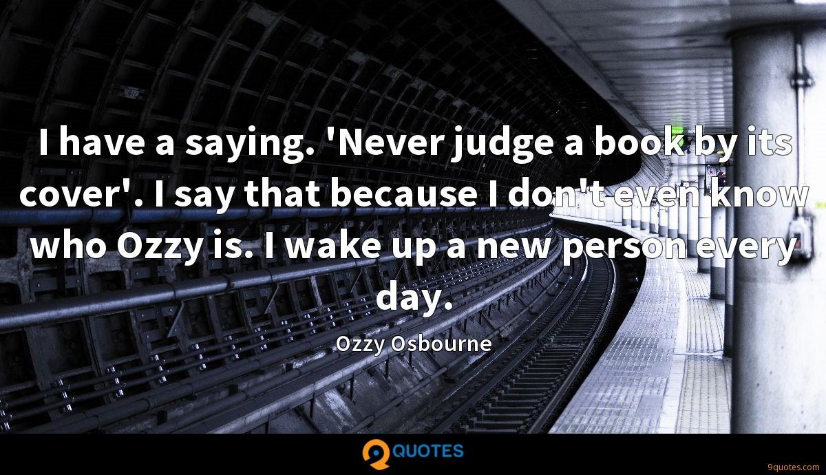 I have a saying. 'Never judge a book by its cover'. I say that because I don't even know who Ozzy is. I wake up a new person every day.