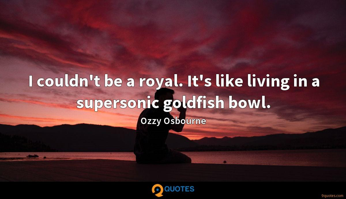 I couldn't be a royal. It's like living in a supersonic goldfish bowl.