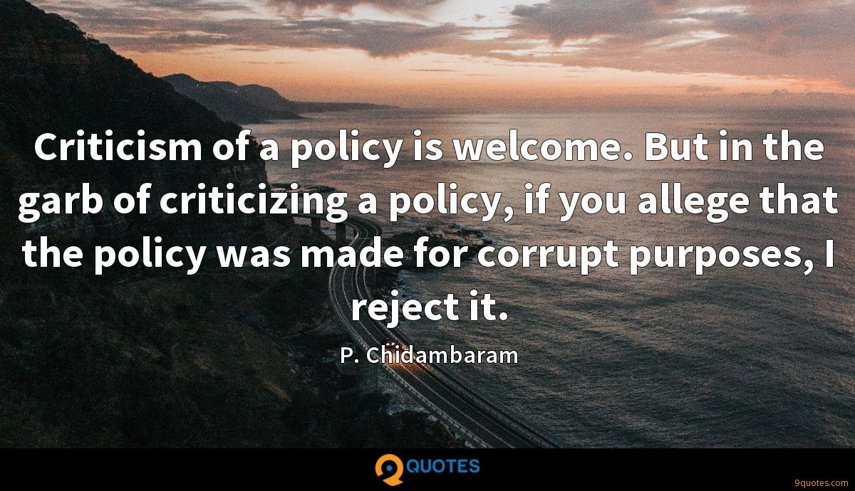 Criticism of a policy is welcome. But in the garb of criticizing a policy, if you allege that the policy was made for corrupt purposes, I reject it.