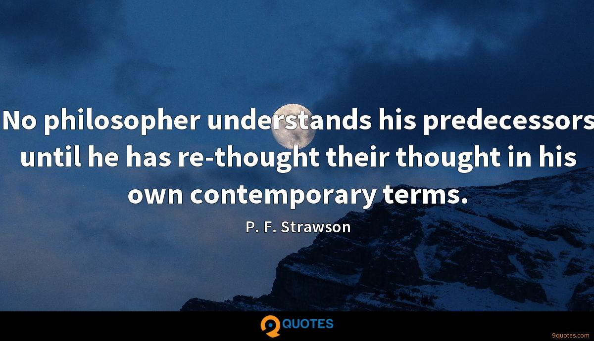 No philosopher understands his predecessors until he has re-thought their thought in his own contemporary terms.