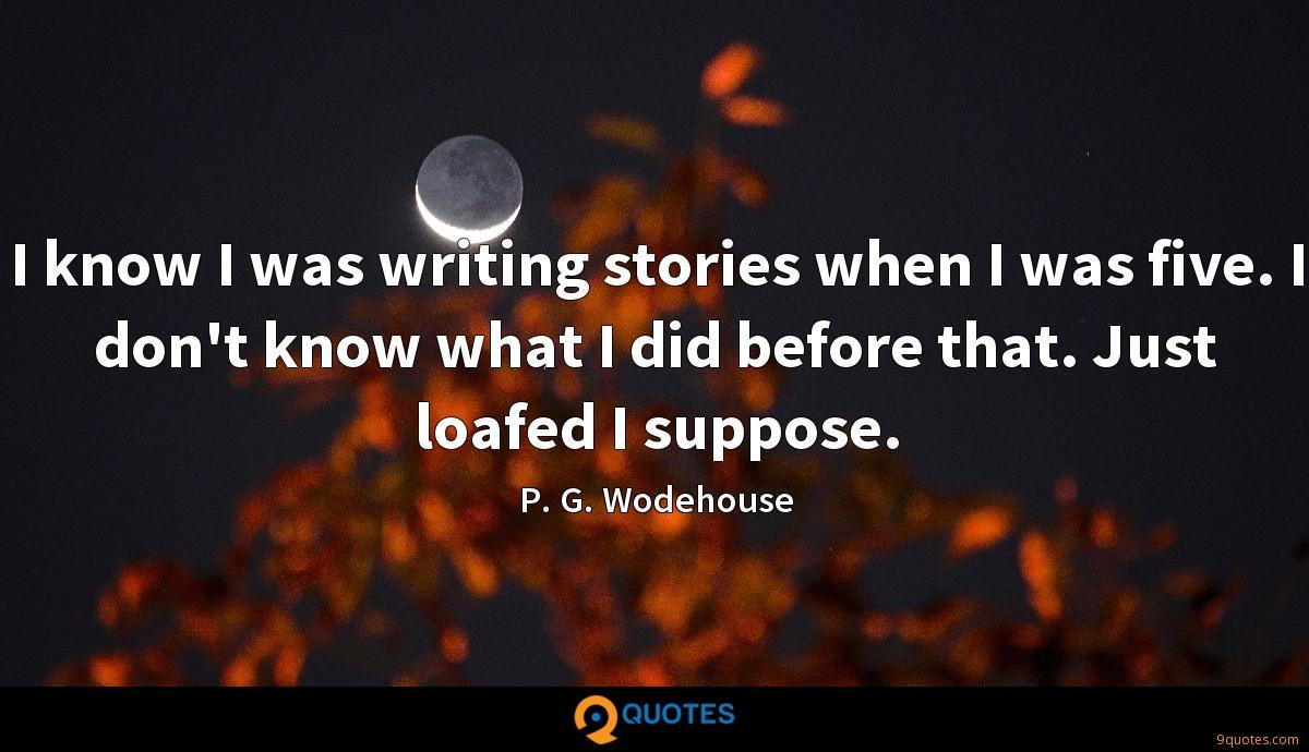 I know I was writing stories when I was five. I don't know what I did before that. Just loafed I suppose.