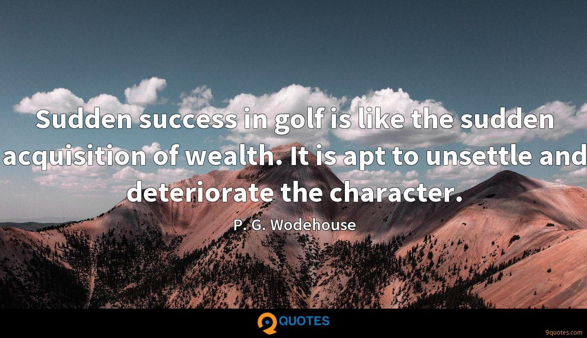 Sudden success in golf is like the sudden acquisition of wealth. It is apt to unsettle and deteriorate the character.