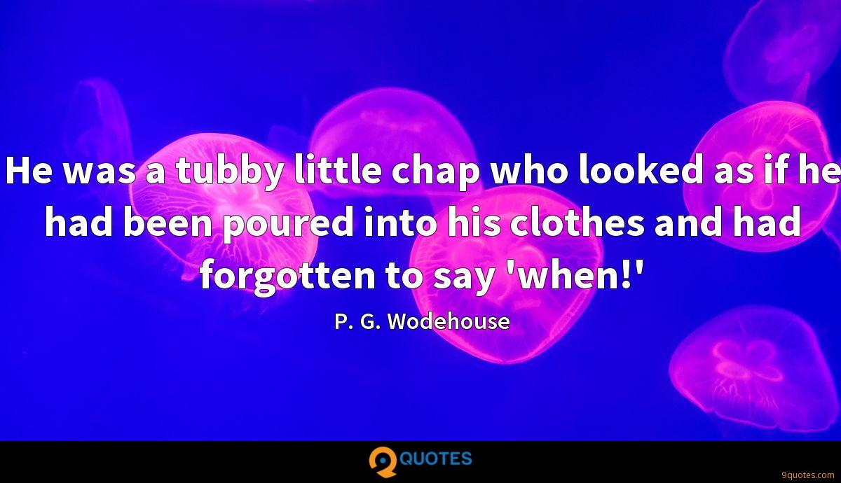 He was a tubby little chap who looked as if he had been poured into his clothes and had forgotten to say 'when!'