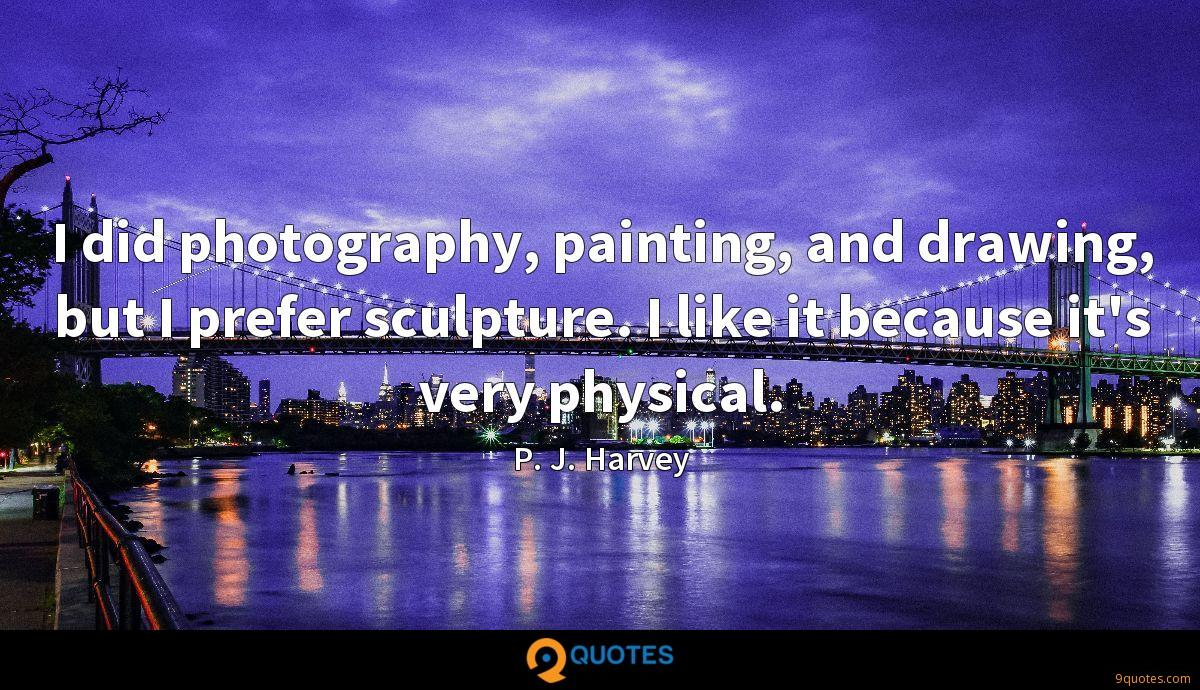 I did photography, painting, and drawing, but I prefer sculpture. I like it because it's very physical.