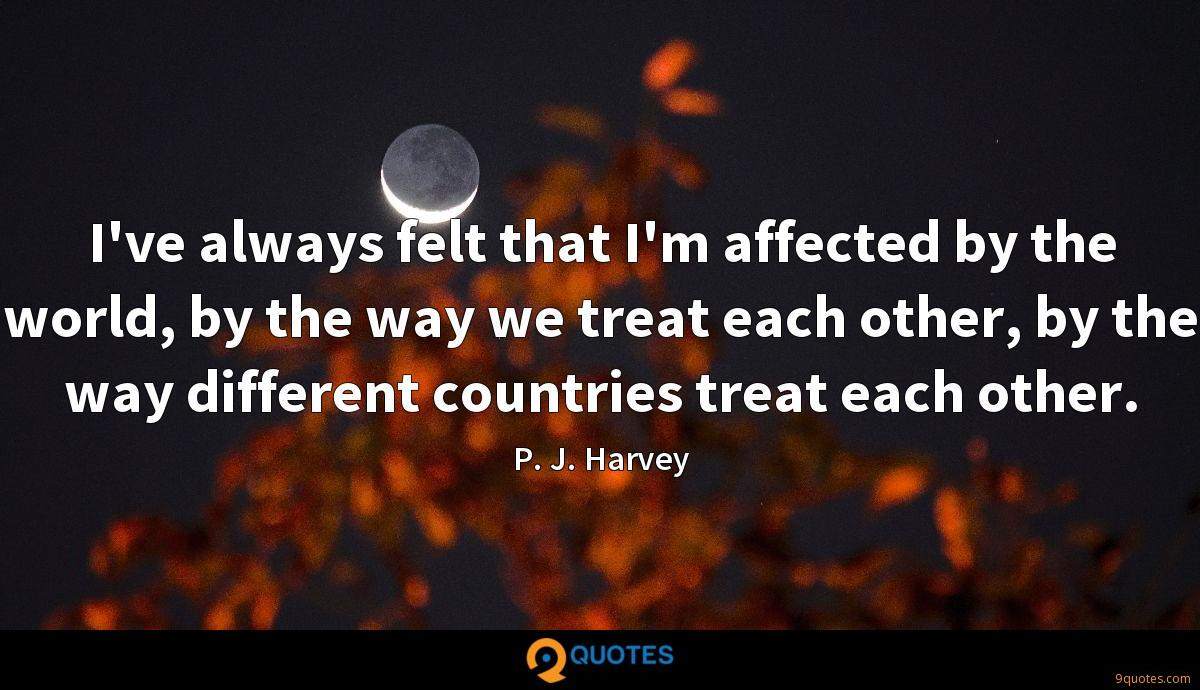 I've always felt that I'm affected by the world, by the way we treat each other, by the way different countries treat each other.