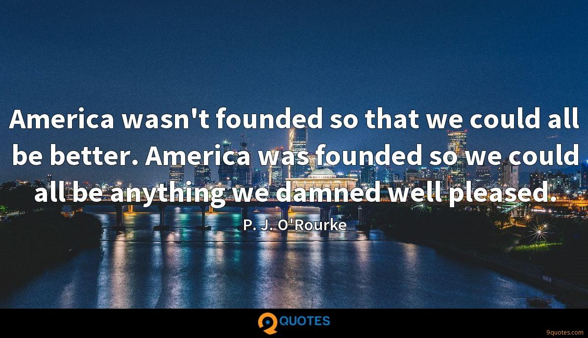 America wasn't founded so that we could all be better. America was founded so we could all be anything we damned well pleased.
