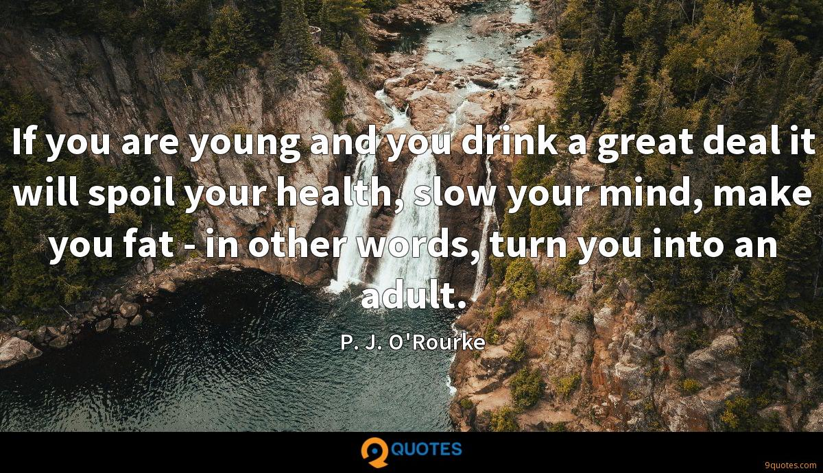 If you are young and you drink a great deal it will spoil your health, slow your mind, make you fat - in other words, turn you into an adult.
