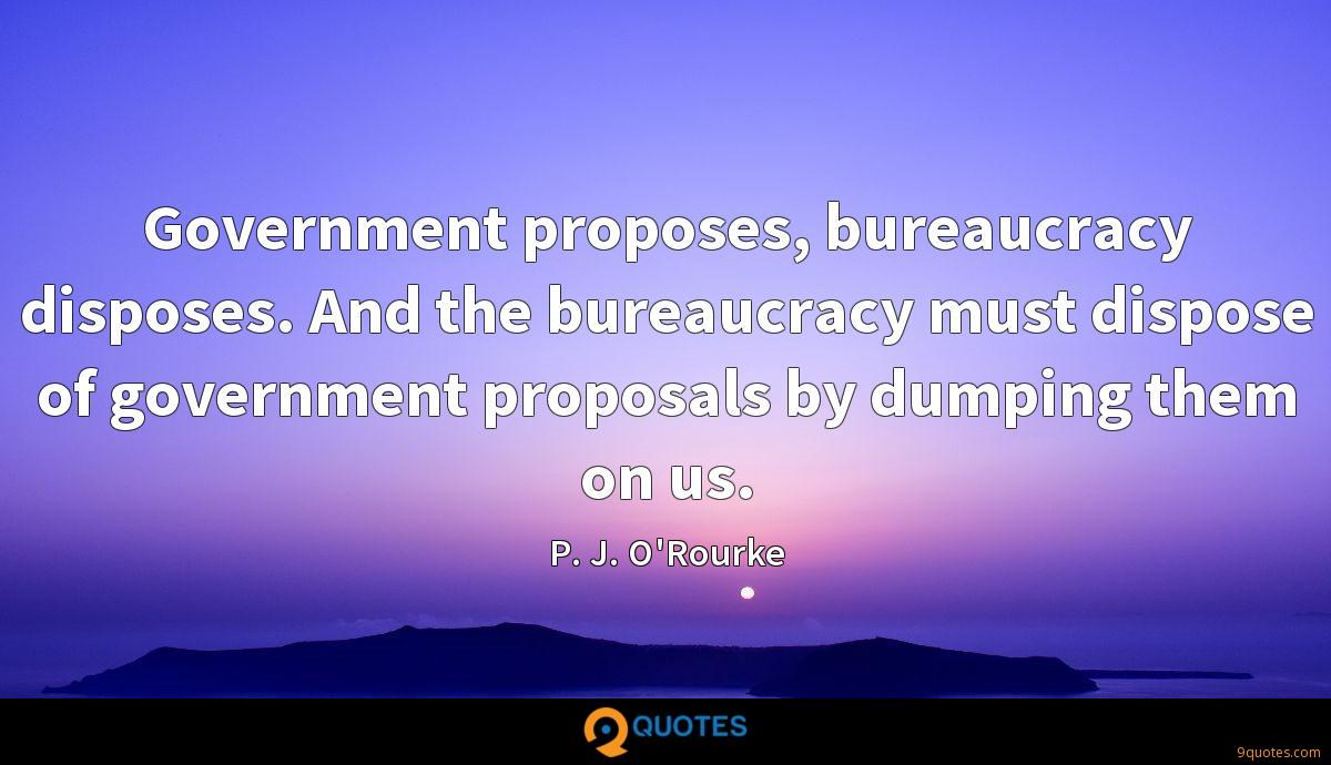 Government proposes, bureaucracy disposes. And the bureaucracy must dispose of government proposals by dumping them on us.