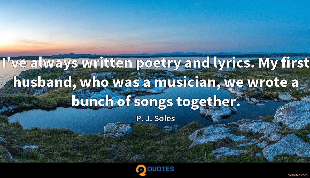 I've always written poetry and lyrics. My first husband, who was a musician, we wrote a bunch of songs together.