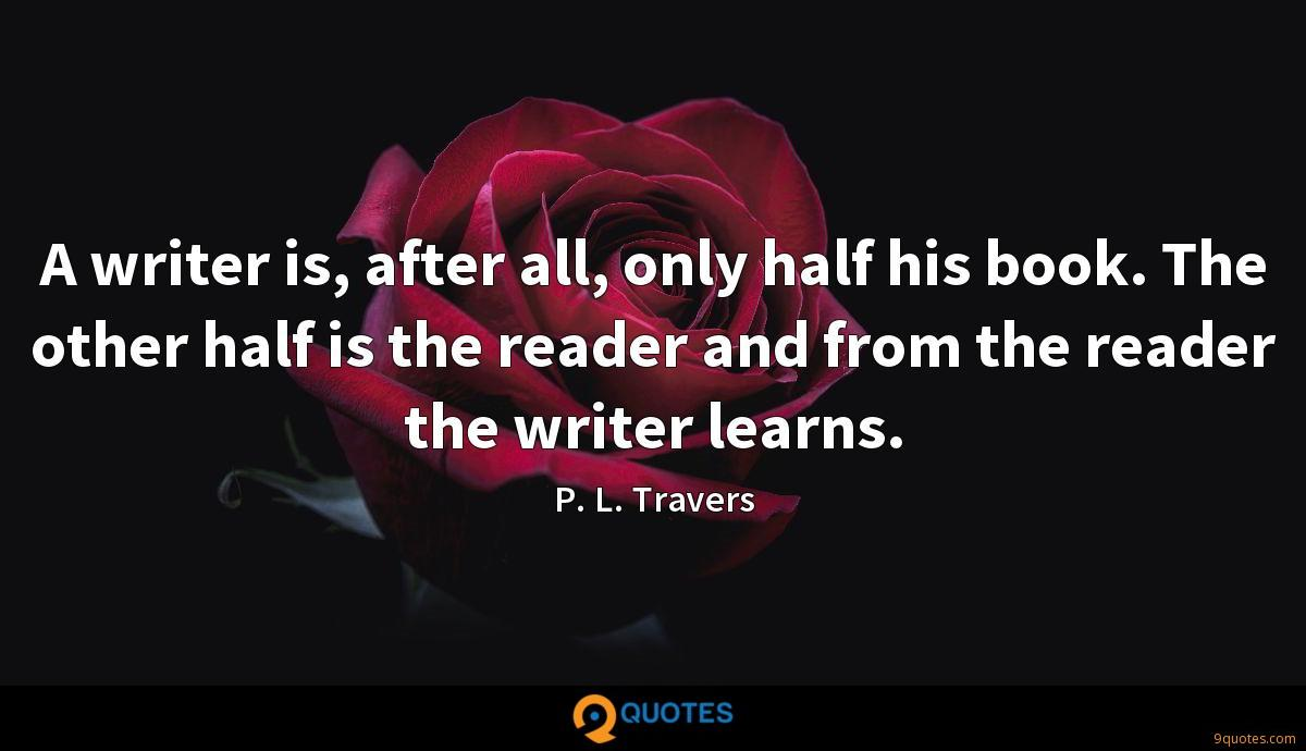 A writer is, after all, only half his book. The other half is the reader and from the reader the writer learns.