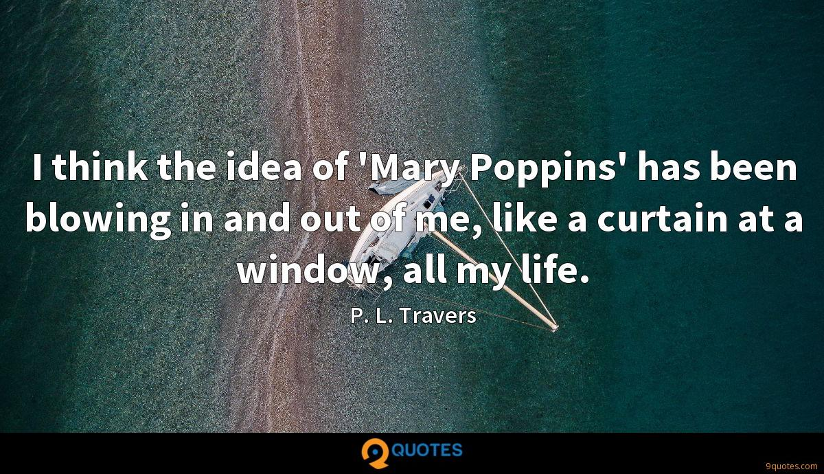 I think the idea of 'Mary Poppins' has been blowing in and out of me, like a curtain at a window, all my life.