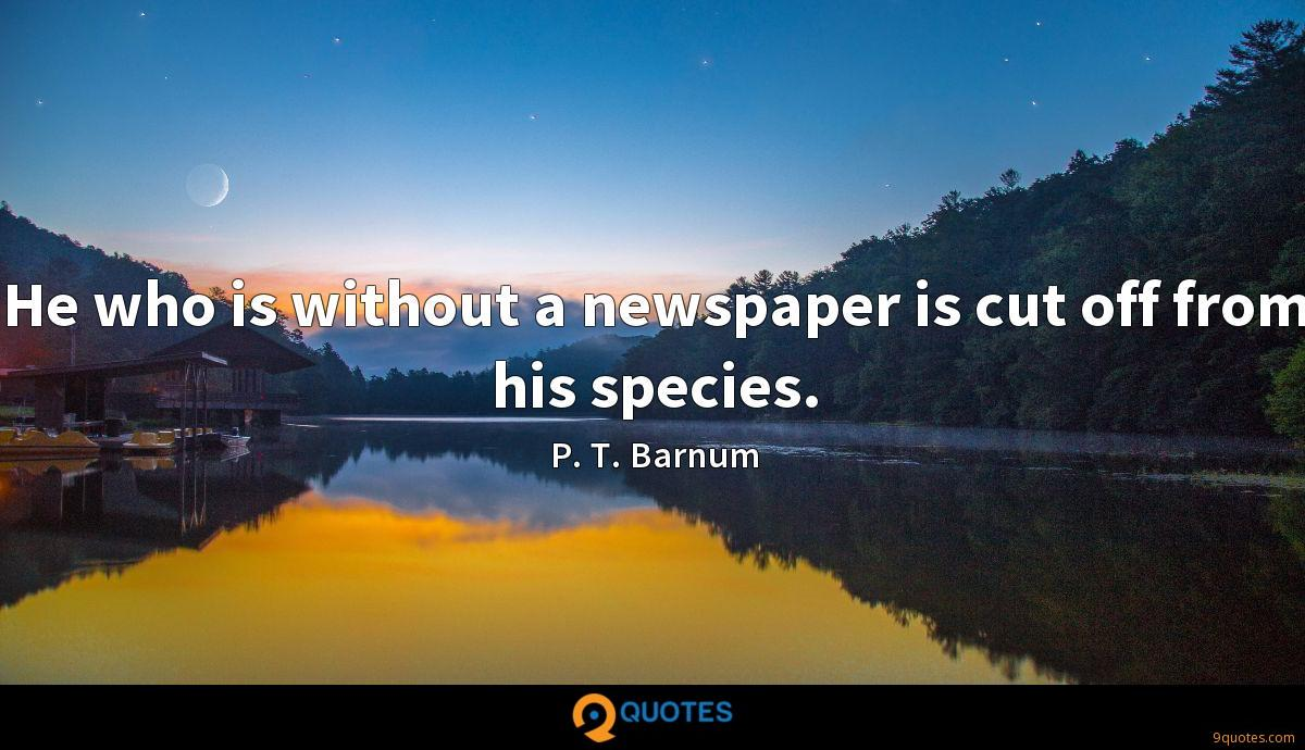 He who is without a newspaper is cut off from his species.