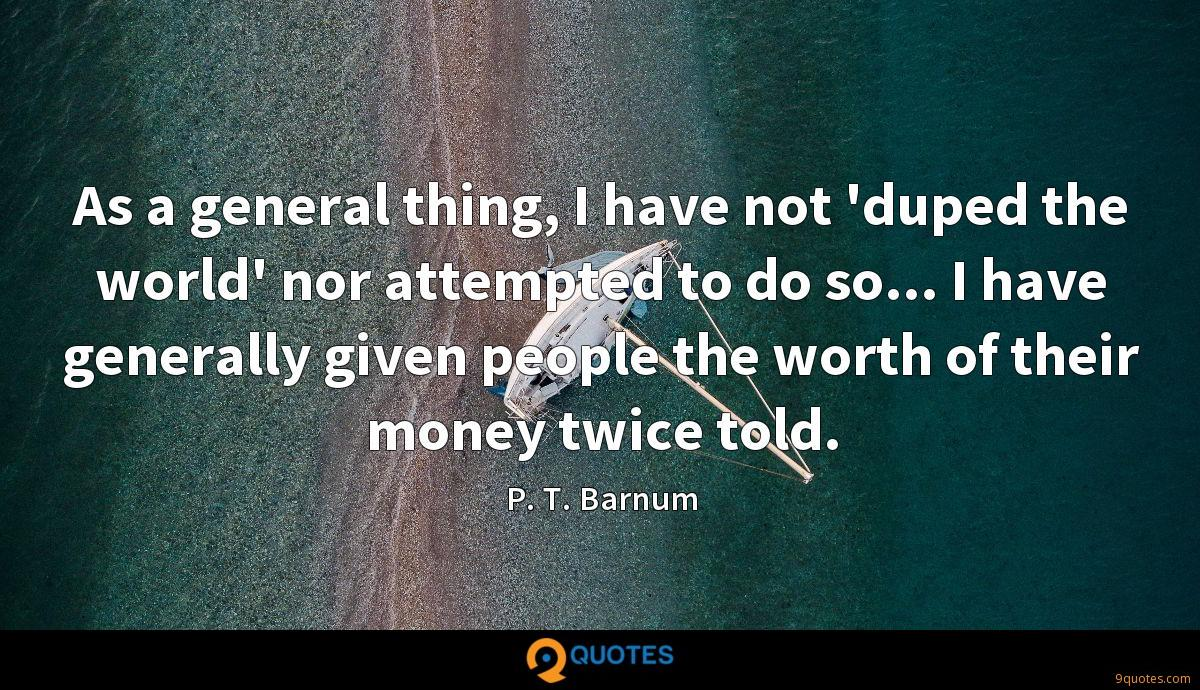 As a general thing, I have not 'duped the world' nor attempted to do so... I have generally given people the worth of their money twice told.