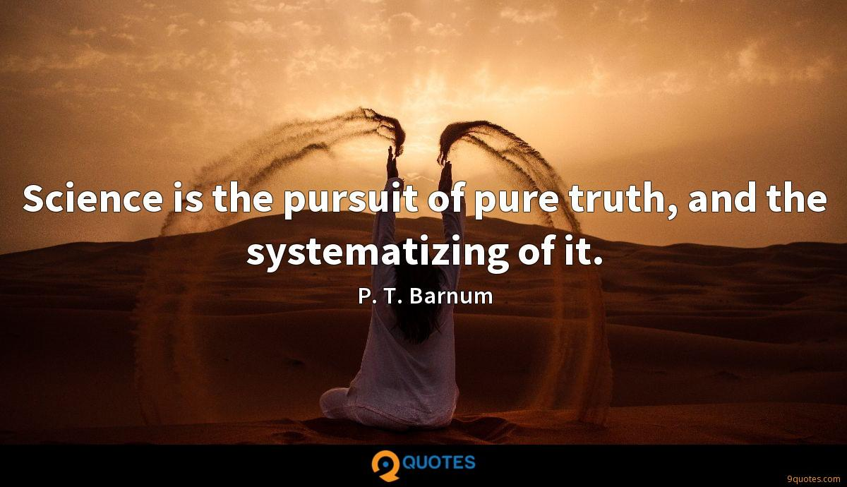 Science is the pursuit of pure truth, and the systematizing of it.