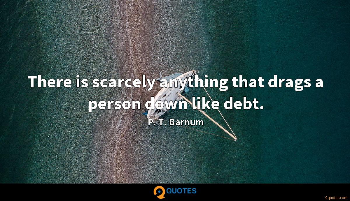 There is scarcely anything that drags a person down like debt.