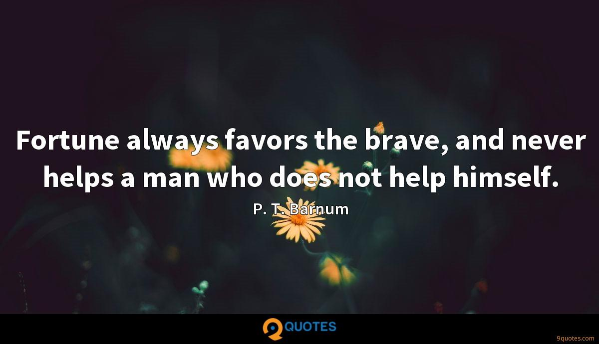 Fortune always favors the brave, and never helps a man who does not help himself.