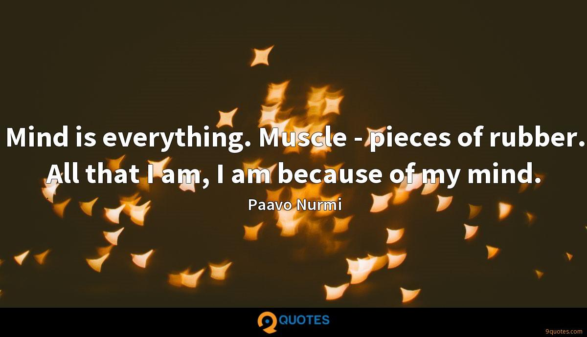 Mind is everything. Muscle - pieces of rubber. All that I am, I am because of my mind.