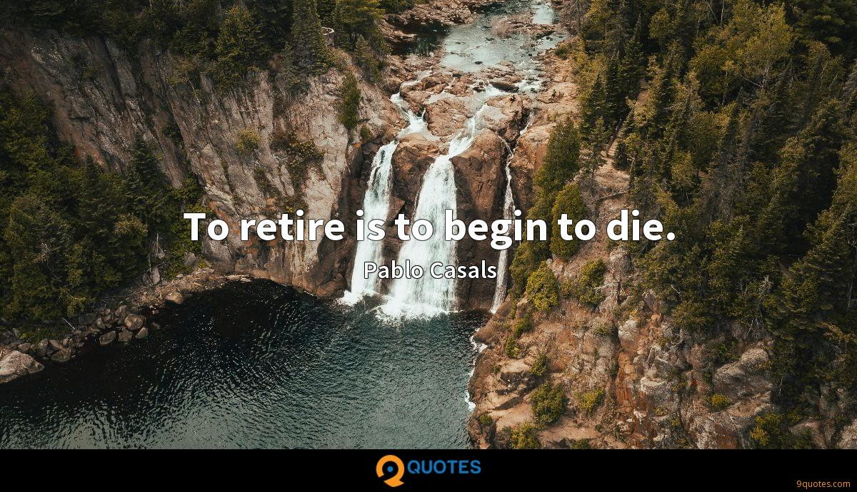 To retire is to begin to die.