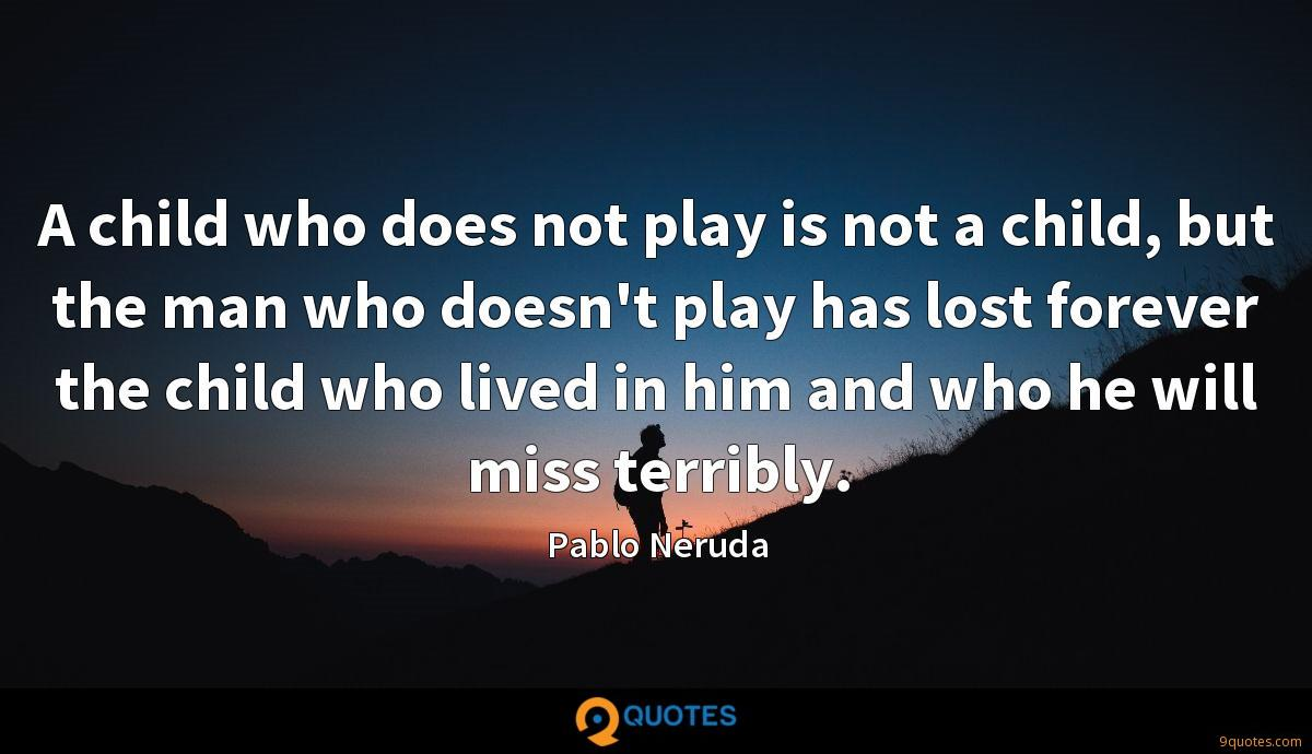 A child who does not play is not a child, but the man who doesn't play has lost forever the child who lived in him and who he will miss terribly.