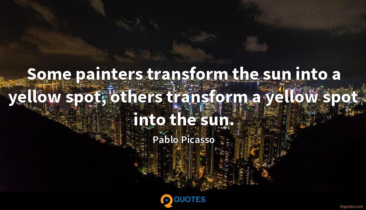Some painters transform the sun into a yellow spot, others transform a yellow spot into the sun.