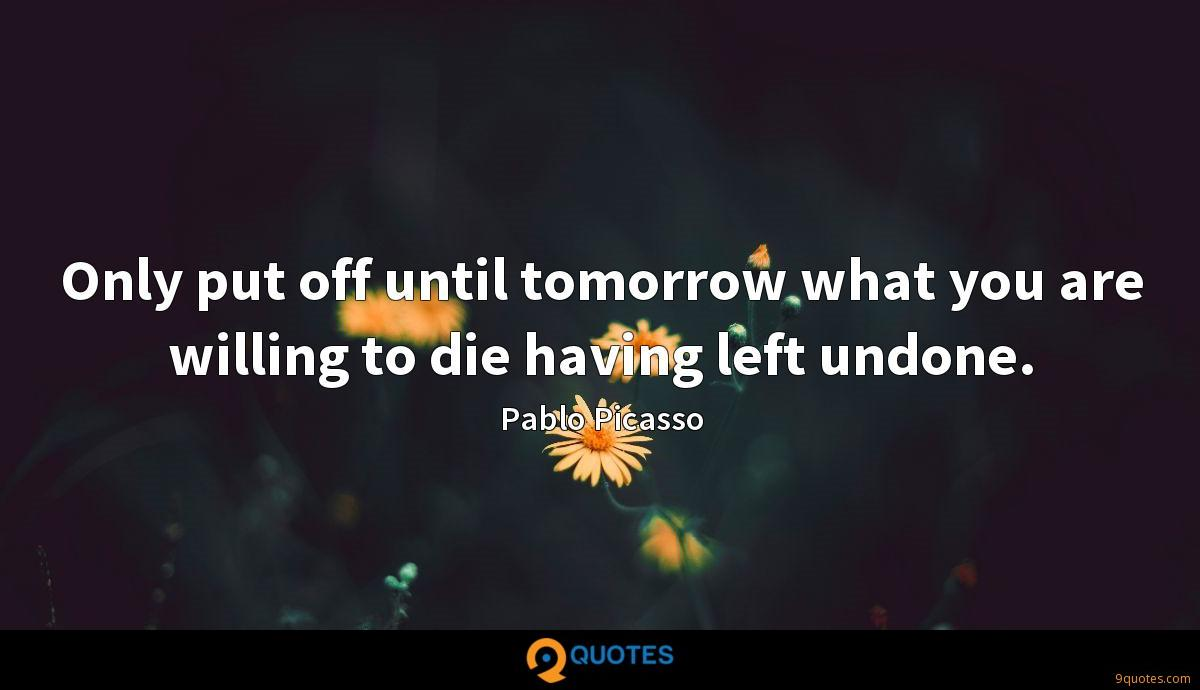 Only put off until tomorrow what you are willing to die having left undone.