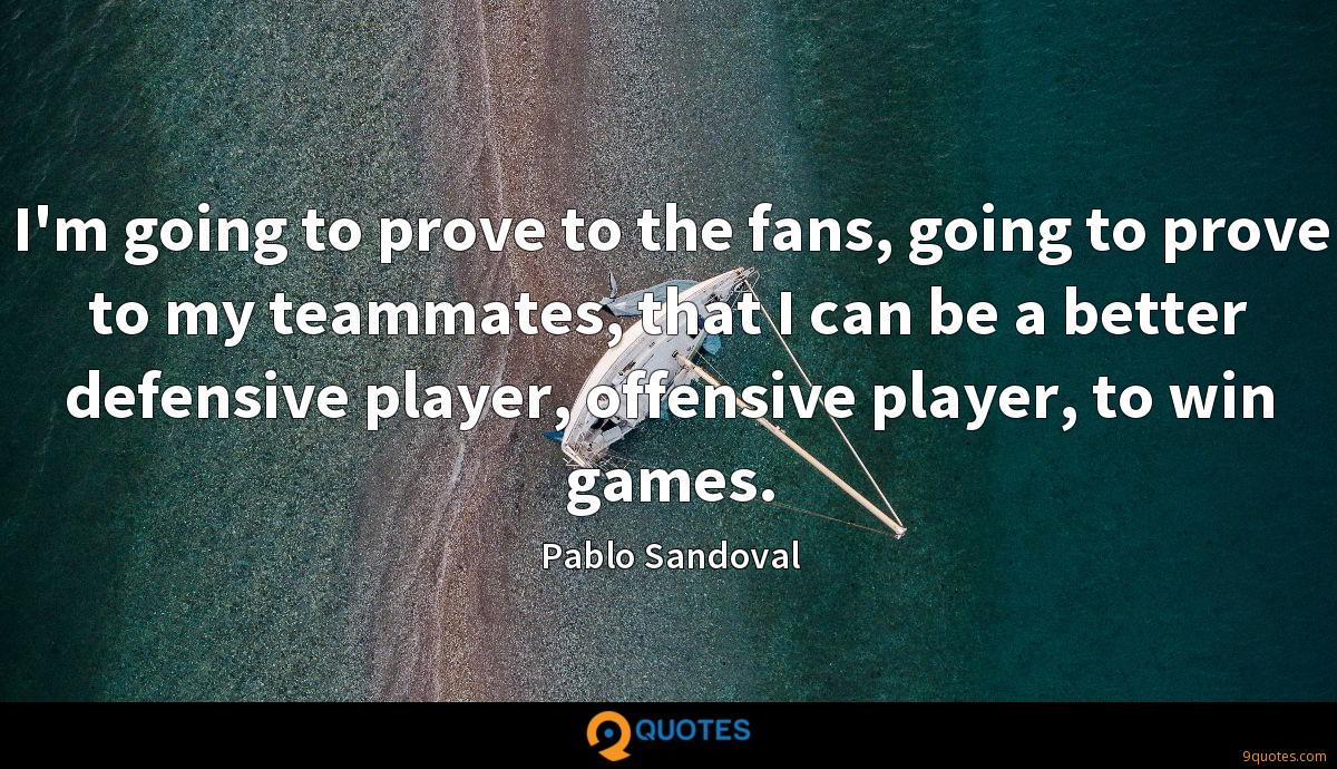 I'm going to prove to the fans, going to prove to my teammates, that I can be a better defensive player, offensive player, to win games.