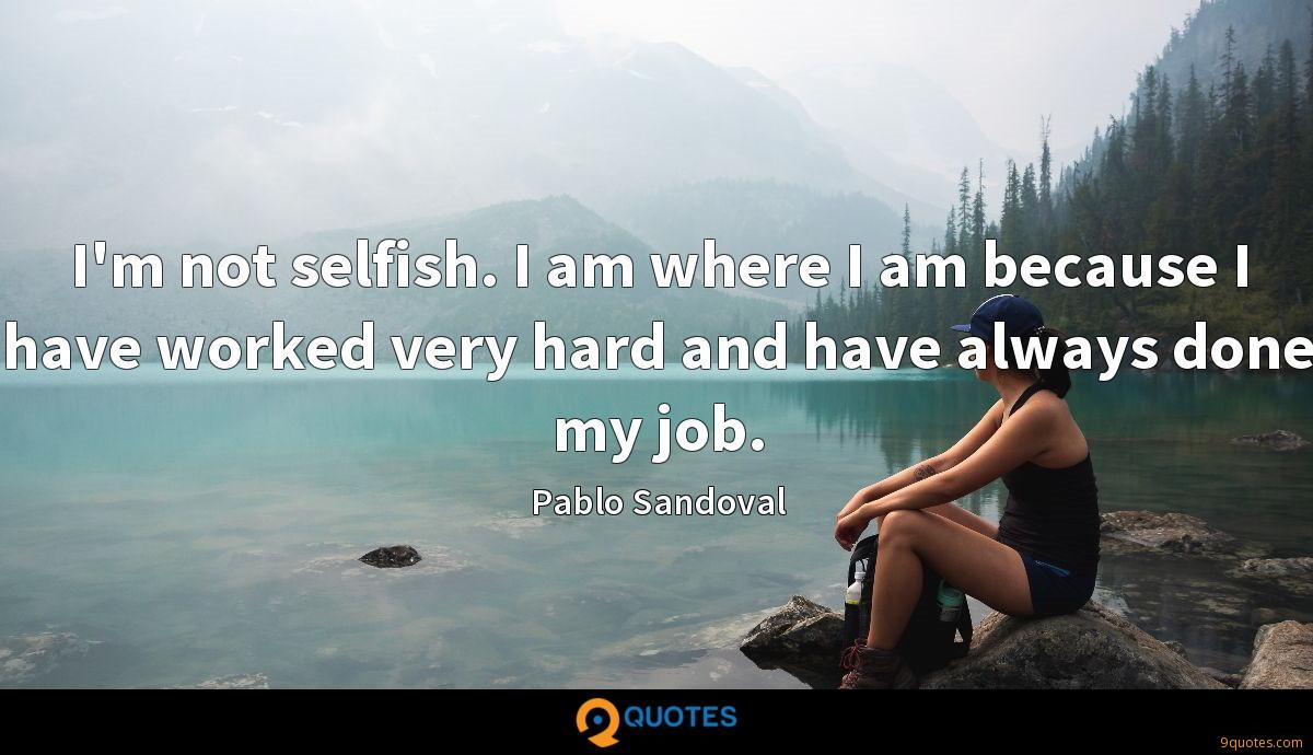 I'm not selfish. I am where I am because I have worked very hard and have always done my job.