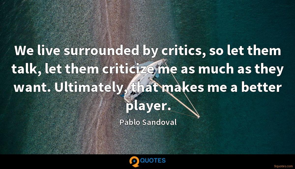 We live surrounded by critics, so let them talk, let them criticize me as much as they want. Ultimately, that makes me a better player.