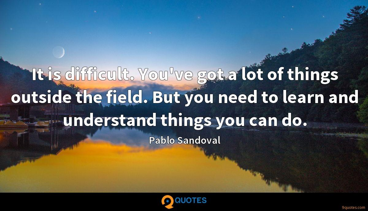 It is difficult. You've got a lot of things outside the field. But you need to learn and understand things you can do.