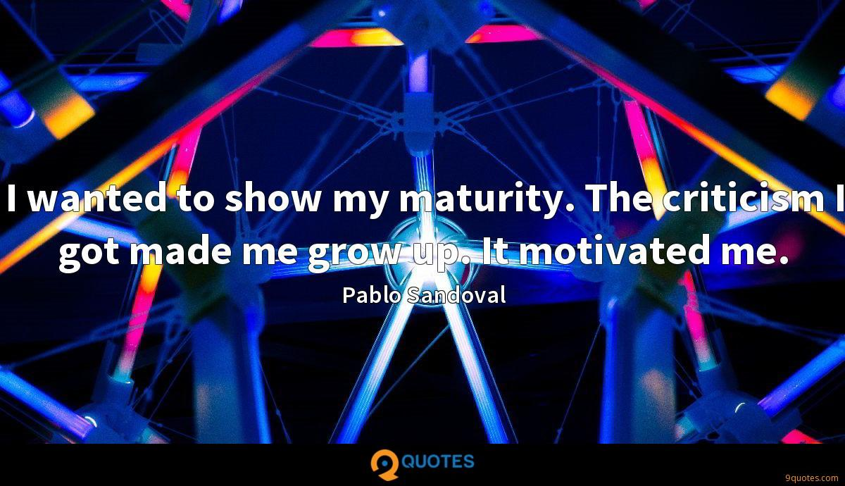 I wanted to show my maturity. The criticism I got made me grow up. It motivated me.