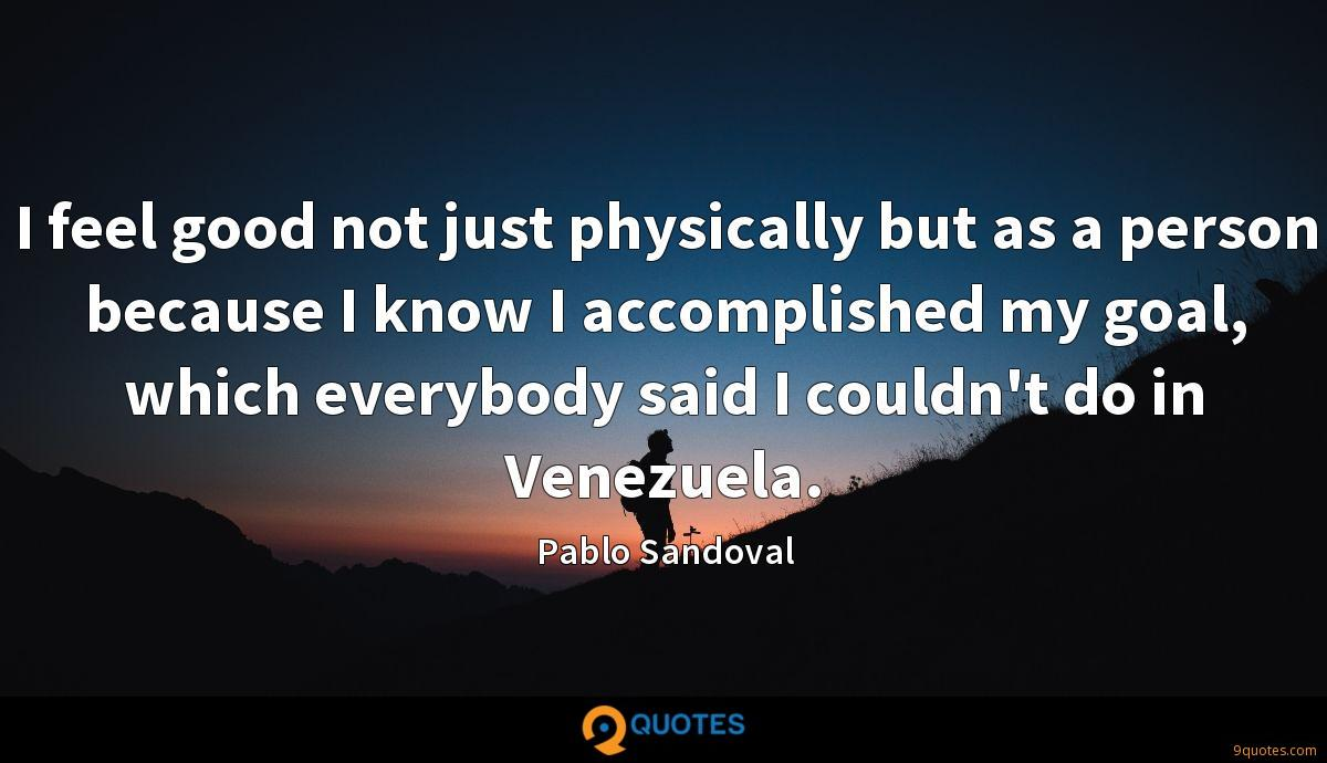 I feel good not just physically but as a person because I know I accomplished my goal, which everybody said I couldn't do in Venezuela.