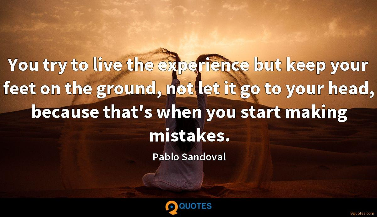 You try to live the experience but keep your feet on the ground, not let it go to your head, because that's when you start making mistakes.